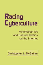Racing Cyberculture : Minoritarian Art and Cultural Politics on the Internet - Christopher L. McGahan