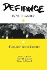 Defiance in the Family : Finding Hope in Therapy - David V. Keith