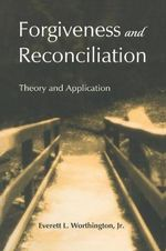 Forgiveness and Reconciliation : Theory and Application - Everett L. Worthington