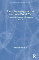 Ethics, Technology and the American Way of War : Cruise Missiles and US Security Policy - Reuben E. Brigety II