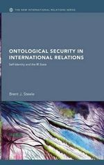 Ontological Security in International Relations : Self-identity and the IR State - Brent J. Steele