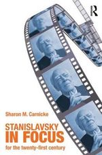 Stanislavsky in Focus : An Acting Master for the Twenty-first Century - Sharon Marie Carnicke