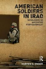 American Soldiers in Iraq : McSoldiers or Innovative Professionals? :  McSoldiers or Innovative Professionals? - Morten G. Ender