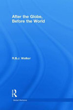 After the Globe, Before the World : International Relations as Political Theory - R. B. J. Walker