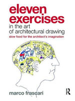 Eleven Exercises in the Art of Architectural Drawing : Slow-food for the Architect's Imagination - Marco Frascari