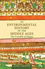 An Environmental History of the Middle Ages : The Crucible of Nature - John Aberth