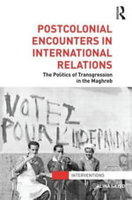 Postcolonial Encounters in International Relations : The Politics of Transgression in the Maghreb - Alina Sajed