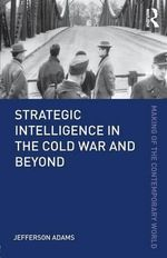 Strategic Intelligence in the Cold War and Beyond - Jefferson Adams