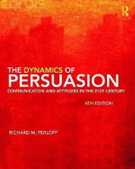 The Dynamics of Persuasion : Communication and Attitudes in the Twenty-First Century - Richard M. Perloff