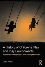 A History of Children's Play and Play Environments : Toward a Contemporary Child-Saving Movement - Joe L. Frost