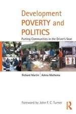 Development Poverty and Politics : Putting Communities in the Driver's Seat - Richard Martin