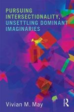 Pursuing Intersectionality, Unsettling Dominant Imaginaries : Theories, Histories, Practices - Vivian M. May