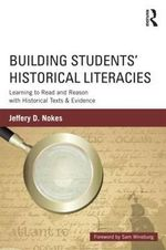 Building Students' Historical Literacies : Learning to Read and Reason with Historical Texts and Evidence - Jeffrey D. Nokes