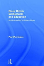 Black British Intellectuals and Education : Multiculturalism's Hidden History - Paul Warmington