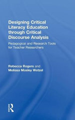 Designing Critical Literacy Education Through Critical Discourse Analysis : Pedagogical and Research Tools for Teacher-Researchers - Rebecca Rogers