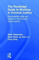 The Routledge Guide to Working in Criminal Justice : Employability skills and careers in the criminal justice sector - Ester Ragonese