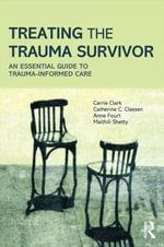 Treating the Trauma Survivor : An Essential Guide to Trauma-informed Care - Carrie Clark