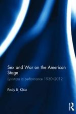 Sex and War on the American Stage : Lysistrata in Performance 1930-2012 - Emily Klein