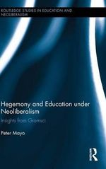 Hegemony and Education Under Neoliberalism : Insights from Gramsci - Peter Mayo