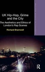 UK Hip-Hop, Grime and the City : The Aesthetics and Ethics of London's Rap Scenes - Richard Bramwell