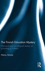 The Finnish Education Mystery : Historical and Sociological Essays on Schooling in Finland