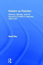 Nazism as Fascism : Violence, Ideology, and the Ground of Consent in Germany 1930-1945 - Geoff Eley