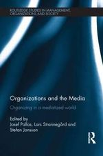 Organizations and the Media : Organizing in a Mediatized World