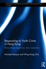 Responding to Youth Crime in Hong Kong : Penal Elitism, Legitimacy and Citizenship - Michael Adorjan