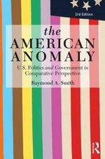 The American Anomaly : U.S. Politics and Government in Comparative Perspective - Raymond A. Smith