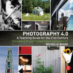 Photography 4.0: A Teaching Guide for the 21st Century : Educators Share Thoughts and Assignments - Michelle Bogre