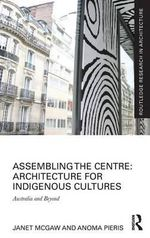 Assembling the Centre: Architecture for Indigenous Cultures : Australia and Beyond - Janet McGaw