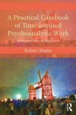 A Practical Casebook of Time-limited Psychoanalytic Work : A Modern Kleinian Approach - Robert Waska