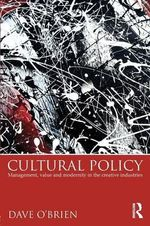 Cultural Policy : Management, Value & Modernity in the Creative Industries - Dave O'Brien