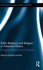Public Relations and Religion in American History : Evangelism, Temperance, and Business - Margot Opdycke Lamme