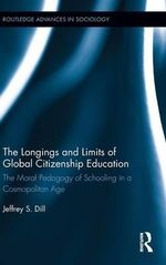 The Longings and Limits of Global Citizenship Education : The Moral Pedagogy of Schooling in a Cosmopolitan Age - Jeffrey S. Dill