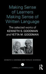 Making Sense of Learners Making Sense of Written Language : The Selected Works of Kenneth S. Goodman and Yetta M. Goodman - Kenneth S. Goodman