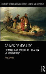 Crimes of Mobility : Criminal Law and the Regulation of Immigration - Ana Aliverti