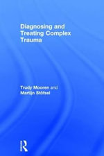 Diagnosing and Treating Complex Trauma : Diagnosis and Treatment - Trudy Mooren