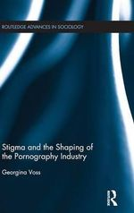 Stigma and the Shaping of the Pornography Industry : Routledge Advances in Sociology - Georgina Voss