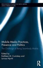 Mobile Media Practices, Presence and Politics : The Challenge of Being Seamlessly Mobile