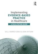 Implementing Evidence-Based Practice in Healthcare : A Facilitation Guide - Gill Harvey