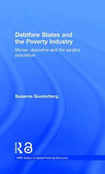 Debtfare States and the Poverty Industry : Money, Discipline and the Surplus Population - Susanne Soederberg