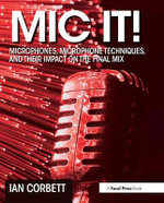 MIC it! : Microphones, Microphone Techniques, and Their Impact on the Final Mix - Ian Corbett