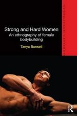 Strong and Hard Women : An Ethnography of Female Bodybuilding - Tanya Bunsell