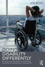 Doing Disability Differently : An Alternative Handbook on Architecture, Dis/ability and Designing for Everyday Life - Jos Boys
