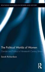 The Political Worlds of Women : Gender and Politics in Nineteenth Century Britain - Sarah Richardson