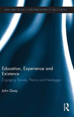 Education, Experience and Existence : Engaging Dewey, Peirce and Heidegger - John Quay