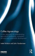 Coffee Agroecology : A New Approach to Understanding Agricultural Biodiversity, Ecosystem Services and Sustainable Development - Ivette Perfecto