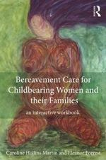 Bereavement Care for Childbearing Women and Their Families : An Interactive Workbook - Caroline Hollins Martin