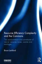 Resource Efficiency Complexity and the Commons : The Paracommons and Paradoxes of Natural Resource Losses, Wastes and Wastages - Bruce Lankford
